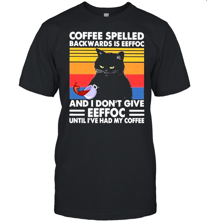 Black Cat Coffee spelled back wards Is eeffoc and I don't give eeffoc until I've had my Coffee vintage shirt