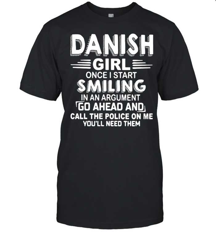 Danish Girl Once I Start Smiling In An Argument Go Ahead And Call The Police On Me You'll Need Them shirt