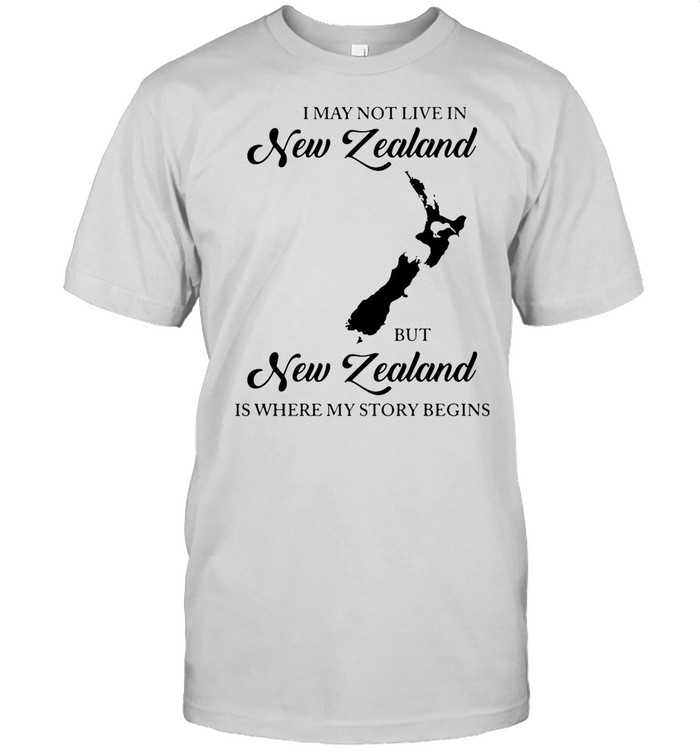 I May Not Live In New Zealand But New Zealand Is Where My Story Begins shirt