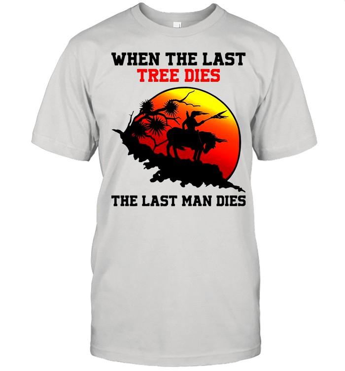 Attractive When The Last Tree Dies The Last Man Dies Vintage shirt