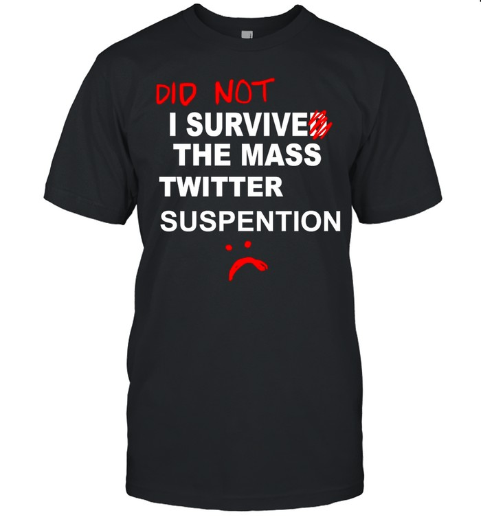 Did Not I Survived The Mass Twitter Suspension shirt