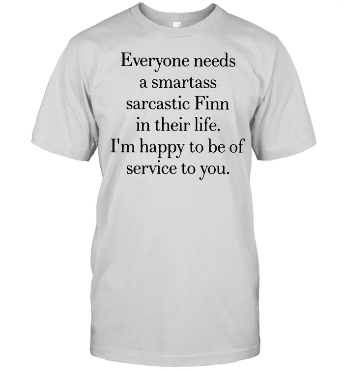 Everyone Needs A Smartass Sarcastic Finn In Their Life I'm Happy To Be Of Service To You shirt