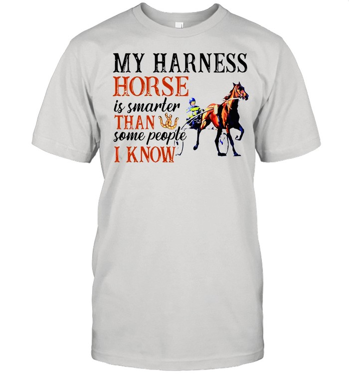 My Harness Horse Is Smarter Than Some People I Know shirt