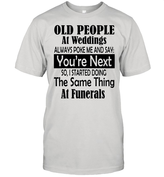 Old People At Weddings Always Poke Me And Say You're Next So I Started Doing shirt