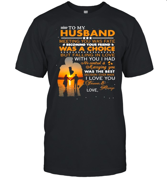 To My Husband Meeting You Was Fate Was A Choice But Falling In Love shirt
