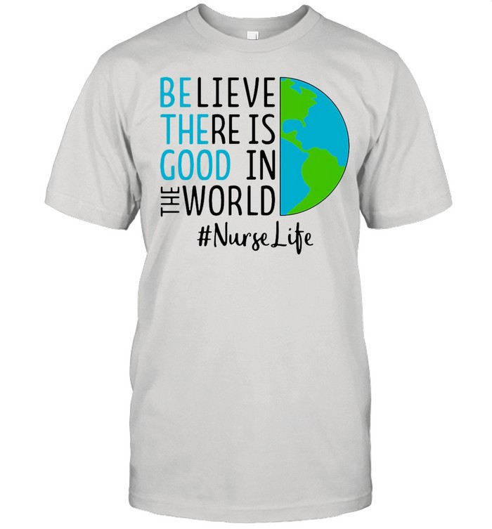 Believe There Is Good In The World Nurse Life shirt