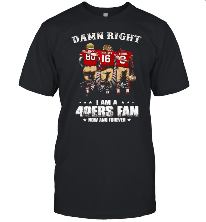 Damn Right I Am A 49ers Fan Now And Forever Signatures shirt