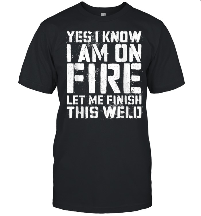 Yes I Know Im On Fire Let Me Finish This Weld shirt