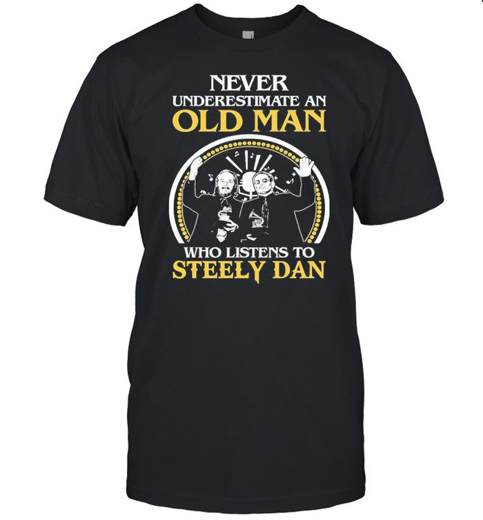 never underestimate an old man who listens to steely dan shirt