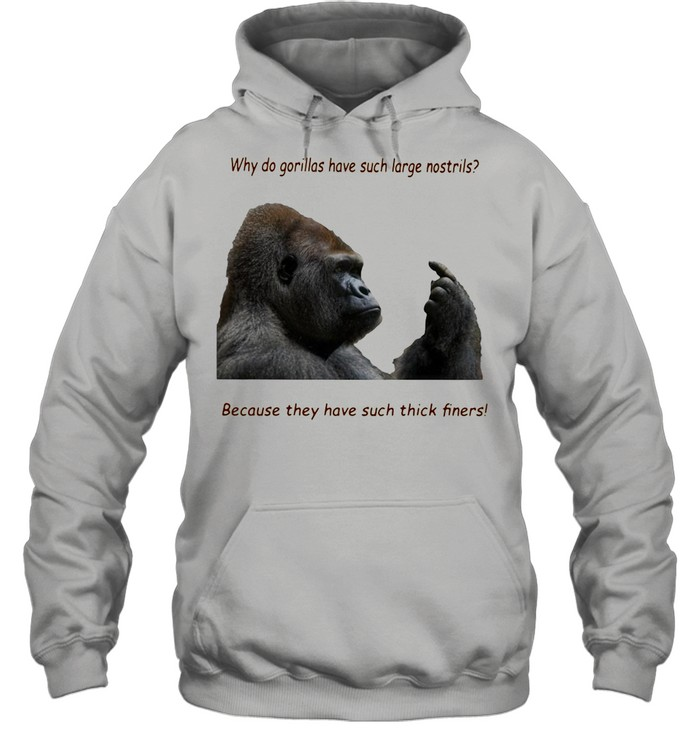 Why Do Gorilla Have Such Big Nostrils Because They Have Such Thick Fingers shirt Unisex Hoodie