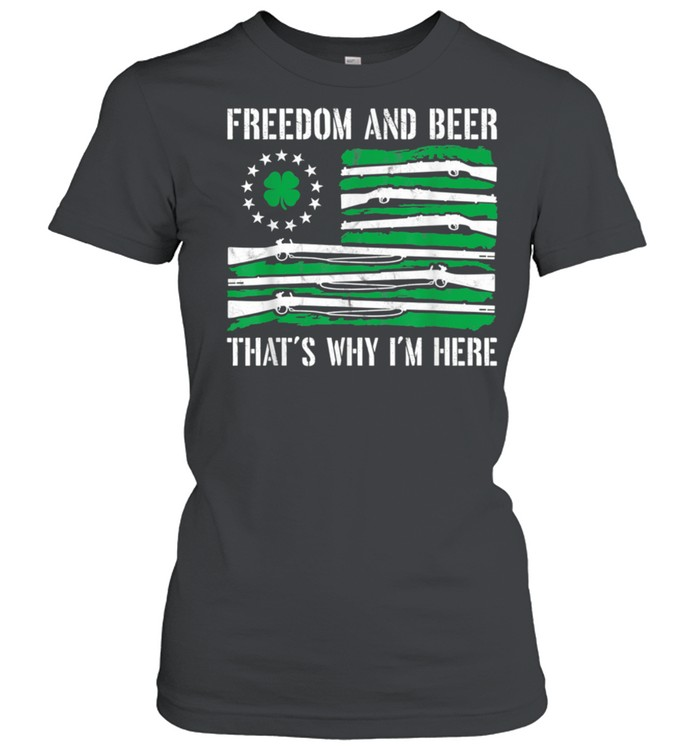 Freedom And Beer Thats Why Im Here Gun St Patrick Day shirt Classic Women's T-shirt