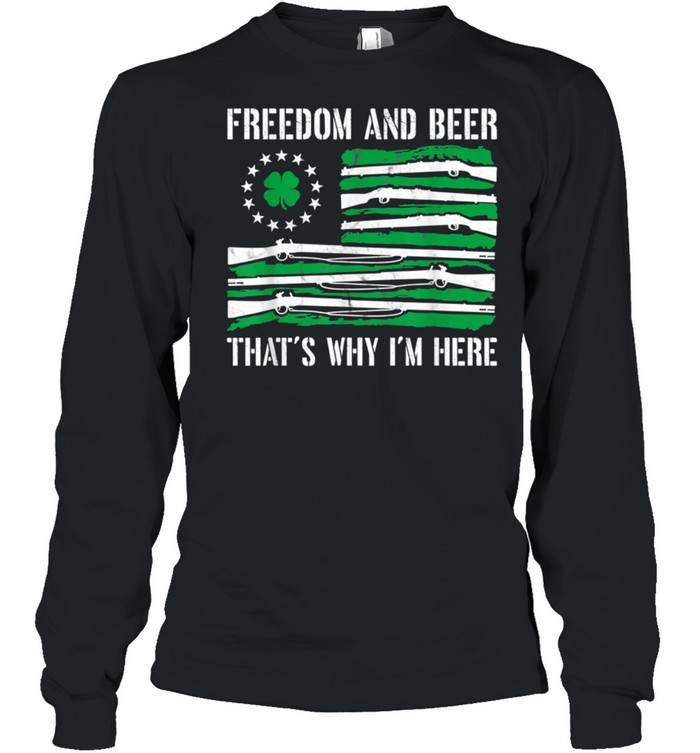 Freedom And Beer Thats Why Im Here Gun St Patrick Day shirt Long Sleeved T-shirt