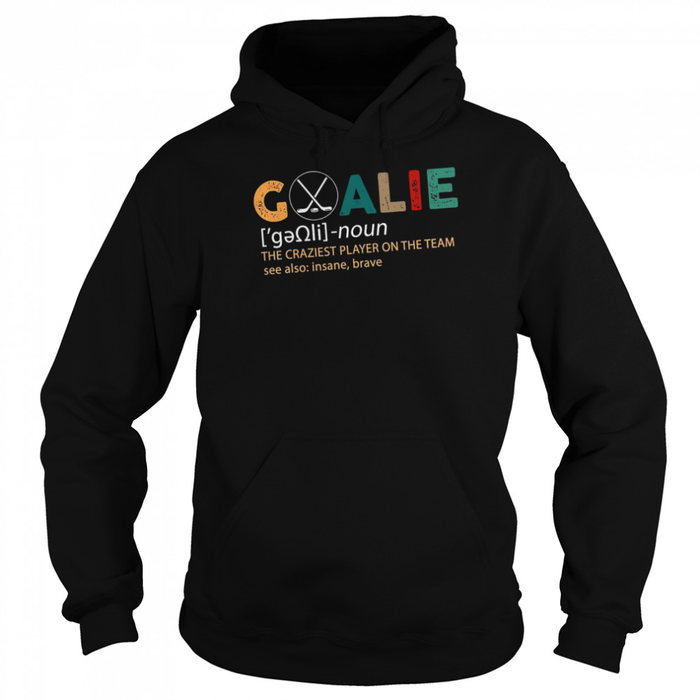 Goalie The Craziest Player On The Team shirt Unisex Hoodie