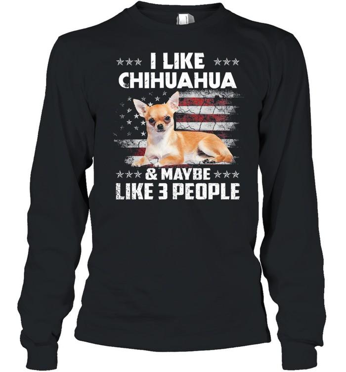 I like Chihuahua and maybe like 3 people American flag shirt Long Sleeved T-shirt