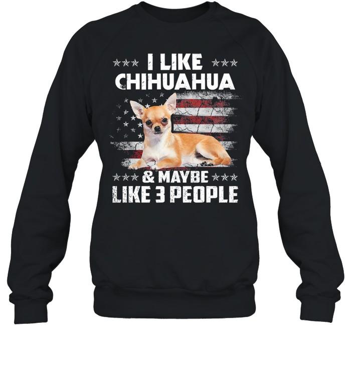 I like Chihuahua and maybe like 3 people American flag shirt Unisex Sweatshirt