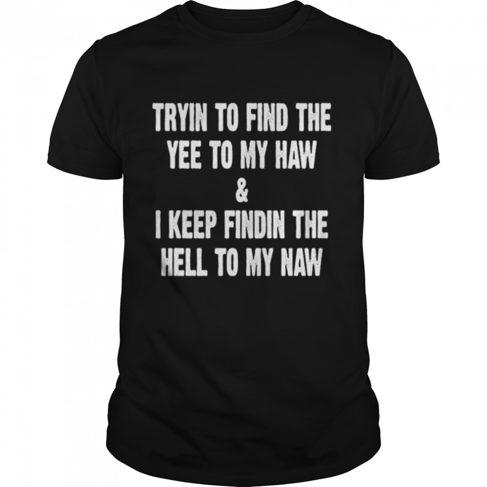 Trying to find the yee to my haw and I keep finding the hell to my naw shirt