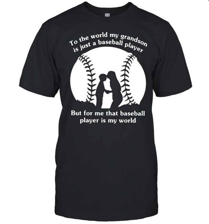 To The World My Grandson Is Just A Baseball Player But For Me That Baseball Player Is My World Shirt