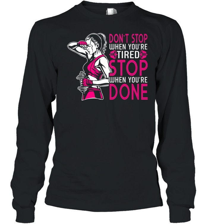 Gym Dont Stop When Youre Tired Stop When Youre Done shirt Long Sleeved T-shirt