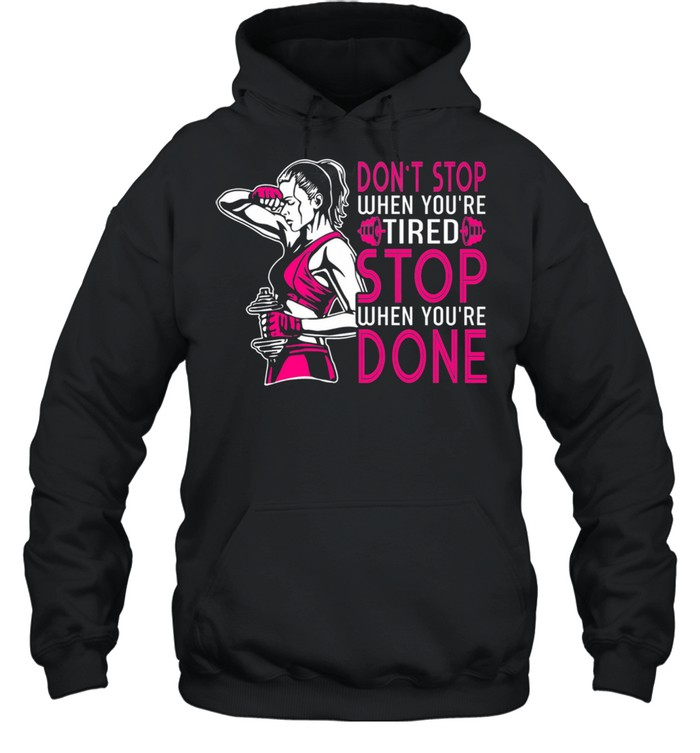 Gym Dont Stop When Youre Tired Stop When Youre Done shirt Unisex Hoodie