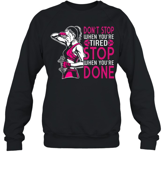 Gym Dont Stop When Youre Tired Stop When Youre Done shirt Unisex Sweatshirt