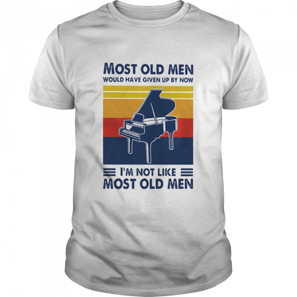 Most Old Men Would Have Given Up By Now I'm Not Like Most Old Men Piano Vintage Shirt