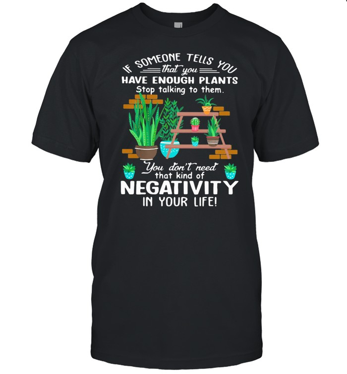 If Someone Tells You That You Have Enough Plants Stop Talking To Them You Don't Need That Kind Of Negativity In Your Life Shirt