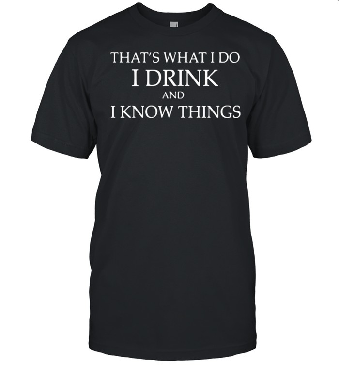 That's What I Do I Drink And I Know Things shirt