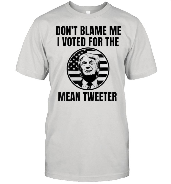 Don't Blame Me I Voted For The Mean Tweeter Donald Trump Flag Election T-Shirt