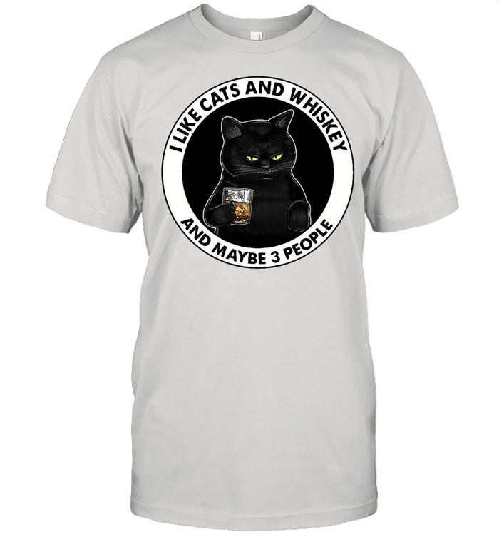 I Like Cats And Whiskey And Maybe 3 People T-shirt