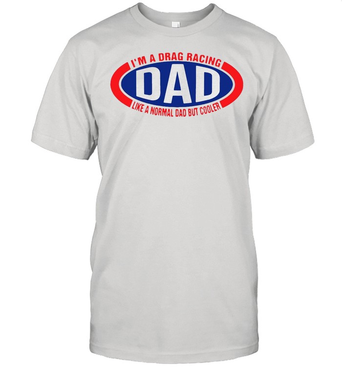 I'm A Drag Racing Dad Like A Normal Dad But Cooler T-shirt