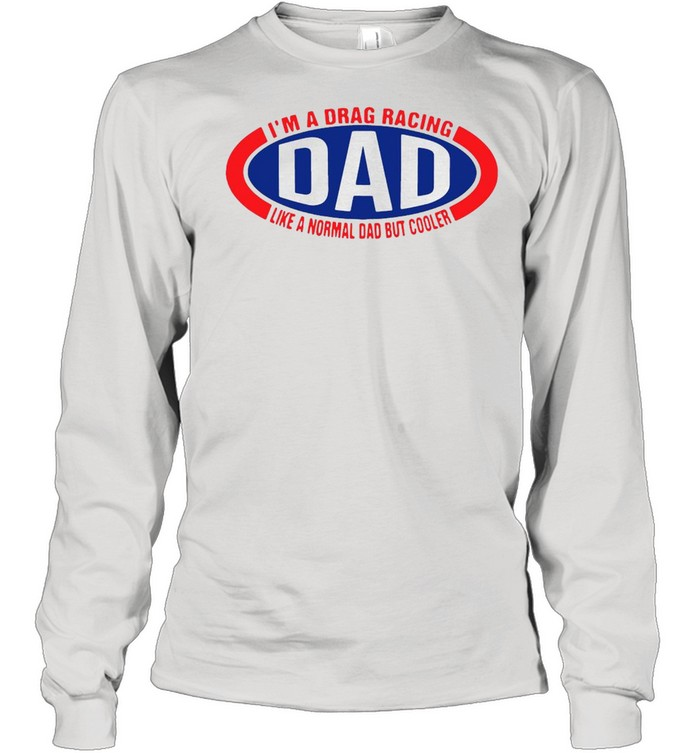 I'm A Drag Racing Dad Like A Normal Dad But Cooler T-shirt Long Sleeved T-shirt