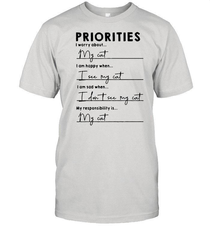 Priorities I worry about I am happy when I see my cat shirt