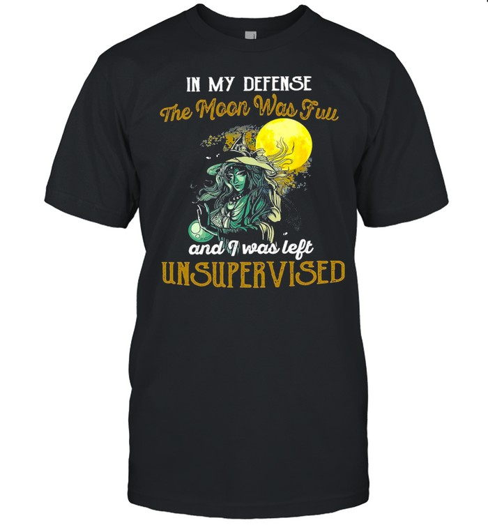 Witch Girl In My Defense The Moon Was Full And I Was Left Unsupervised T-shirt
