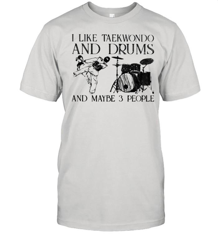 I Like Taekwondo And Drums And Maybe 3 People Shirt